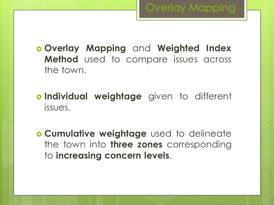 Overlay Mapping Overlay Mapping and Weighted Index Method used to compare issues across the town. Individual weightage given to different issues.