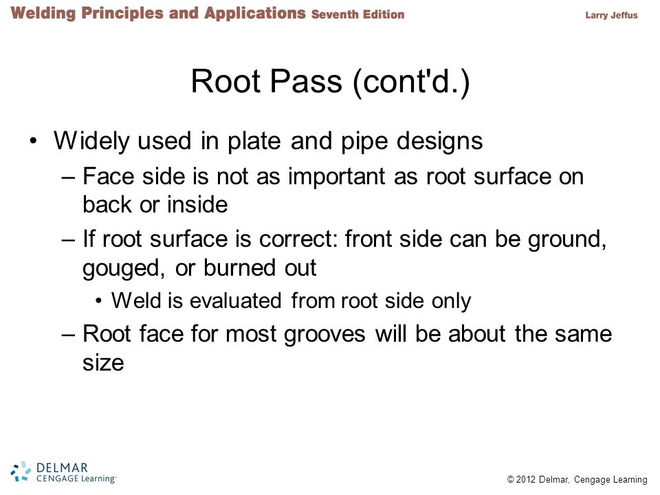 Root Pass (cont d.) Widely used in plate and pipe designs
