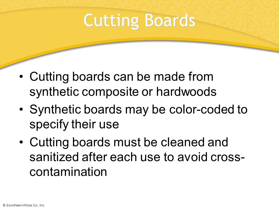 Cutting Boards Cutting boards can be made from synthetic composite or hardwoods. Synthetic boards may be color-coded to specify their use.