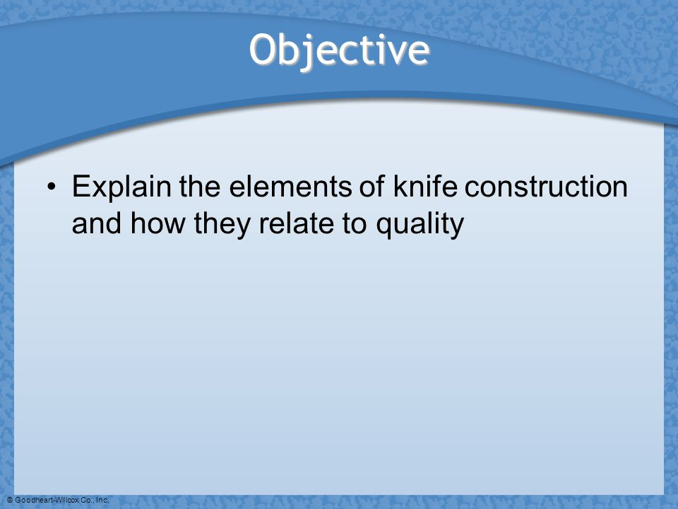 Objective Explain the elements of knife construction and how they relate to quality.