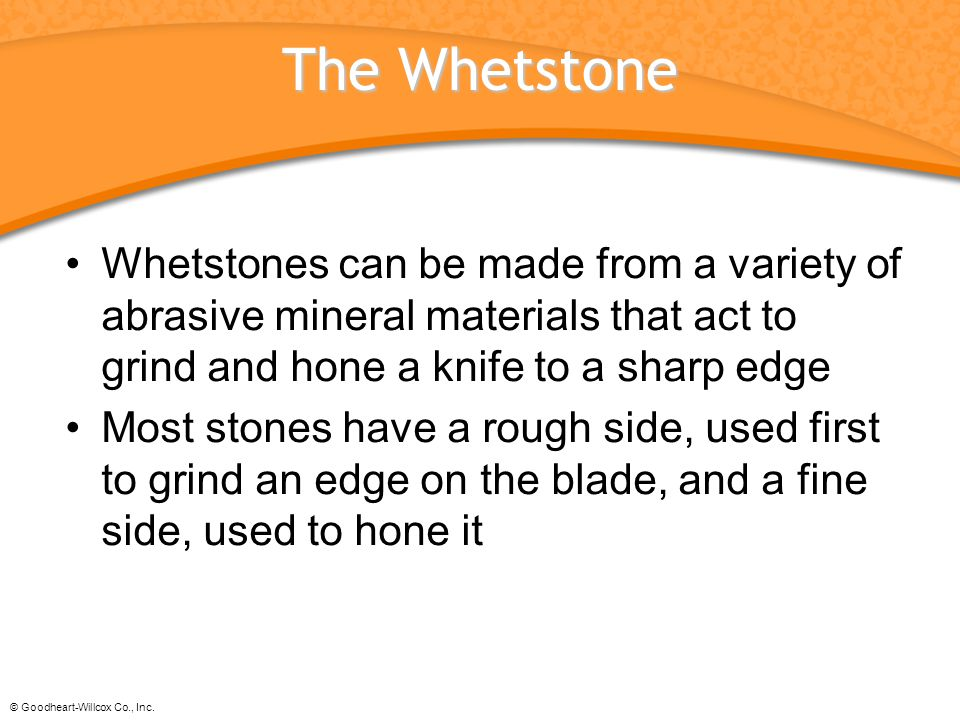 The Whetstone Whetstones can be made from a variety of abrasive mineral materials that act to grind and hone a knife to a sharp edge.