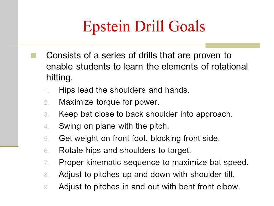 Epstein Drill Goals Consists of a series of drills that are proven to enable students to learn the elements of rotational hitting.