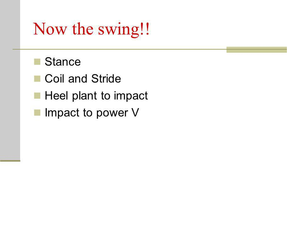 Now the swing!! Stance Coil and Stride Heel plant to impact