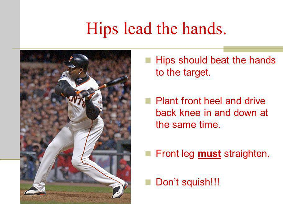 Hips lead the hands. Hips should beat the hands to the target.