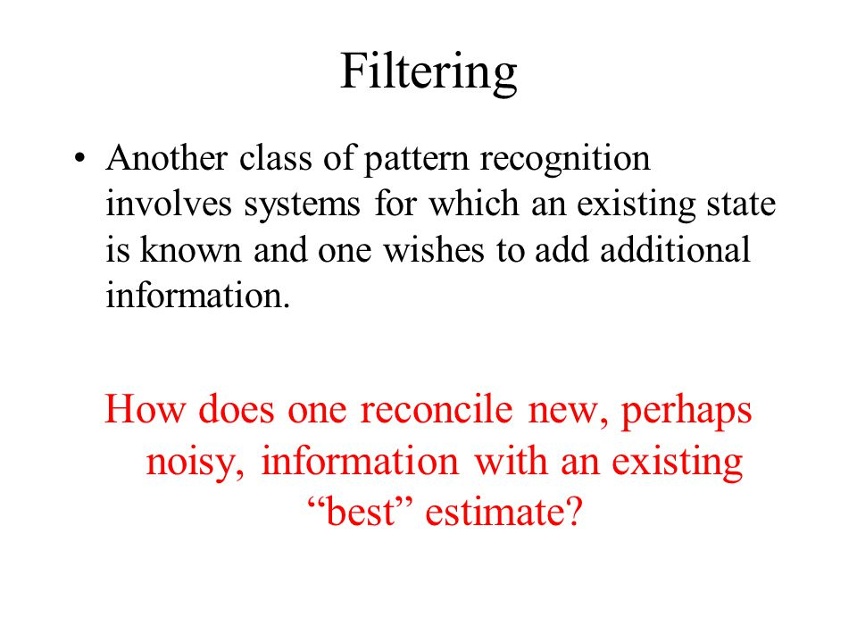 Filtering Another class of pattern recognition involves systems for which an existing state is known and one wishes to add additional information.