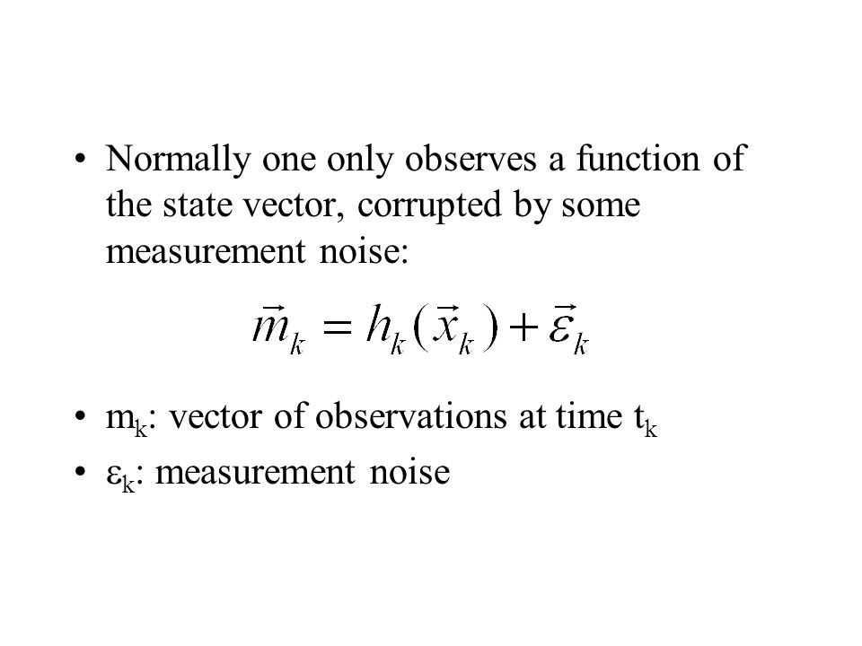 Normally one only observes a function of the state vector, corrupted by some measurement noise:
