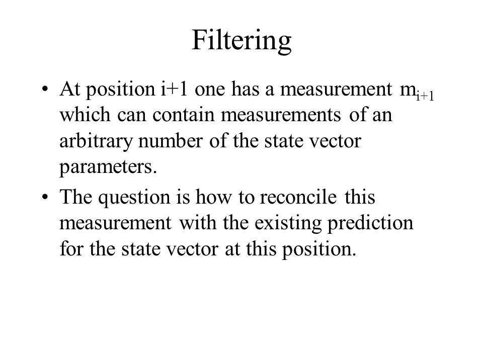 Filtering At position i+1 one has a measurement mi+1 which can contain measurements of an arbitrary number of the state vector parameters.