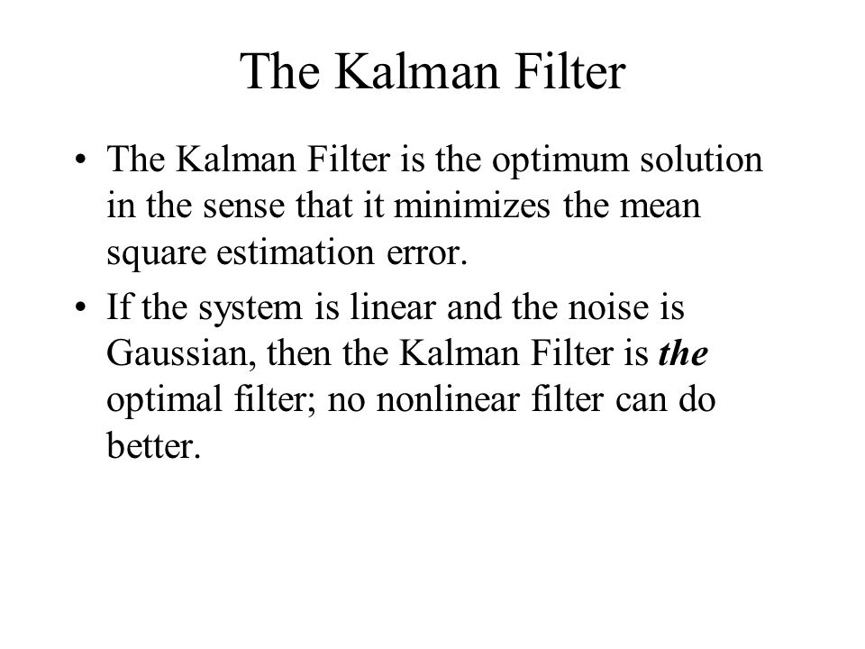 The Kalman Filter The Kalman Filter is the optimum solution in the sense that it minimizes the mean square estimation error.