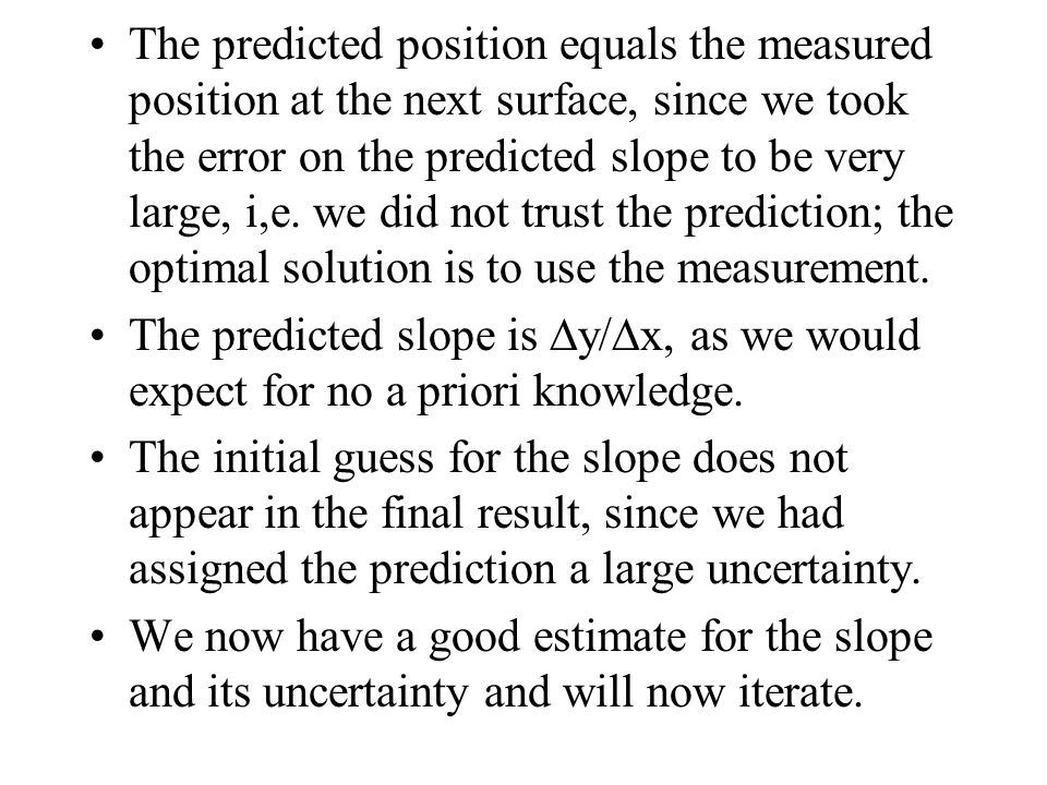 The predicted position equals the measured position at the next surface, since we took the error on the predicted slope to be very large, i,e. we did not trust the prediction; the optimal solution is to use the measurement.