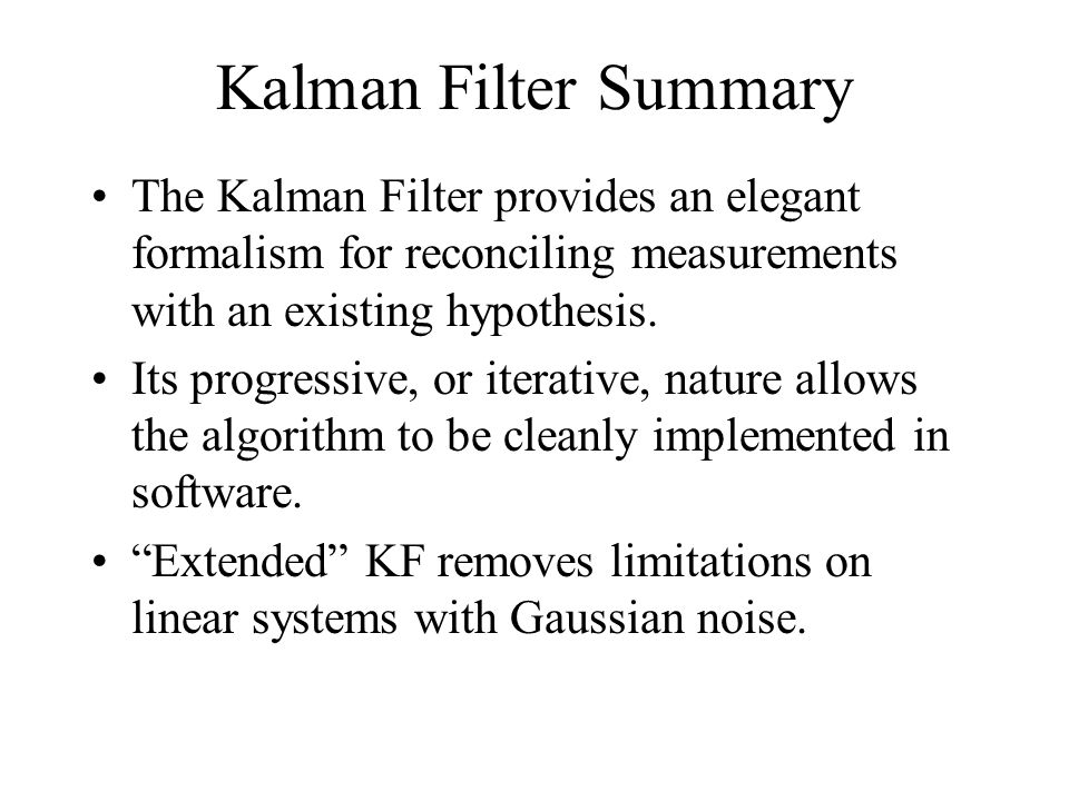 Kalman Filter Summary The Kalman Filter provides an elegant formalism for reconciling measurements with an existing hypothesis.