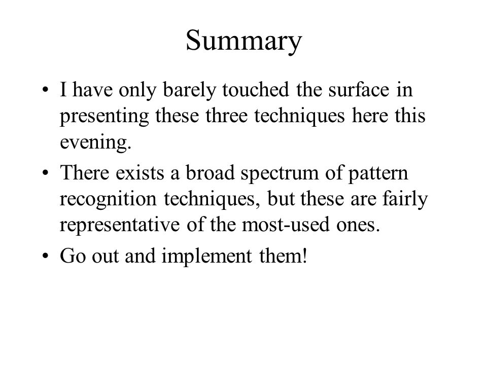 Summary I have only barely touched the surface in presenting these three techniques here this evening.