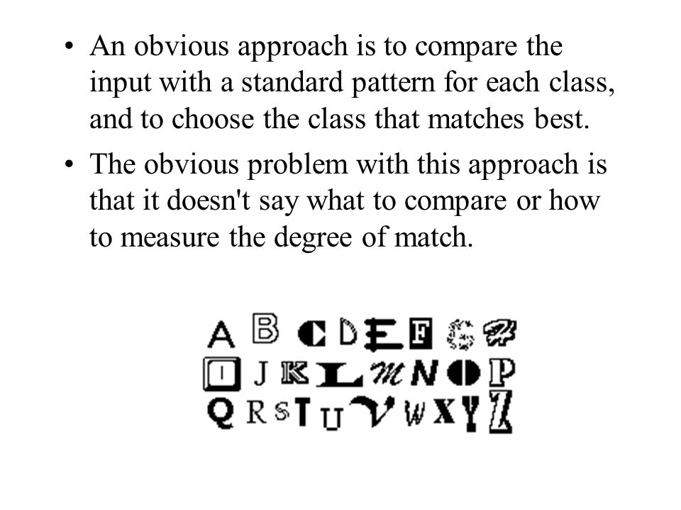 An obvious approach is to compare the input with a standard pattern for each class, and to choose the class that matches best.