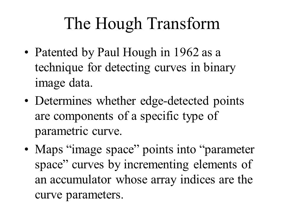 The Hough Transform Patented by Paul Hough in 1962 as a technique for detecting curves in binary image data.
