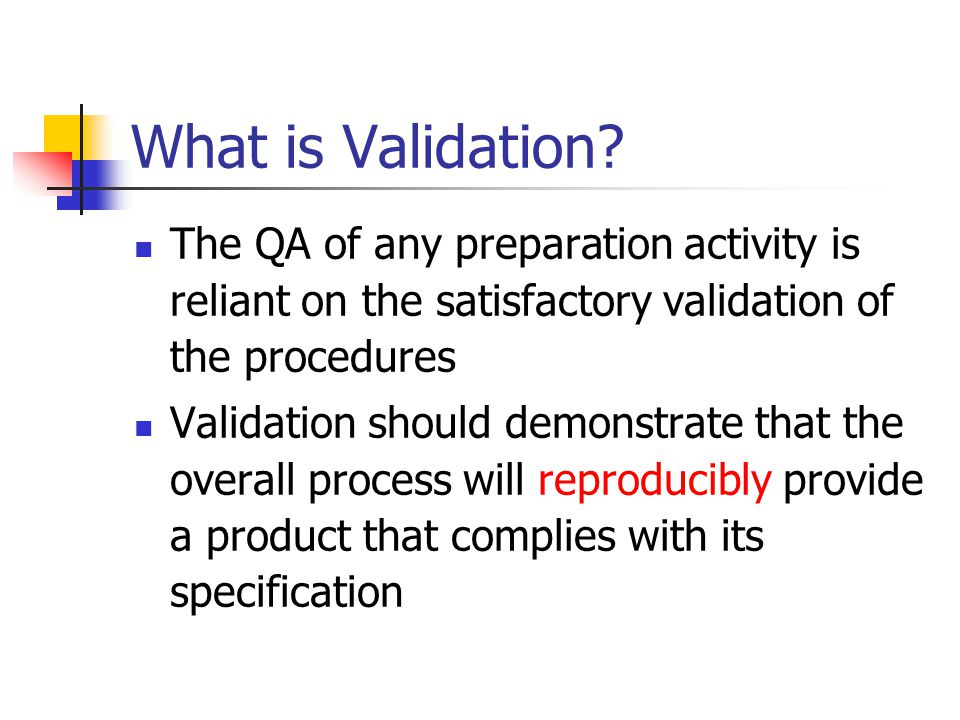 What is Validation The QA of any preparation activity is reliant on the satisfactory validation of the procedures.