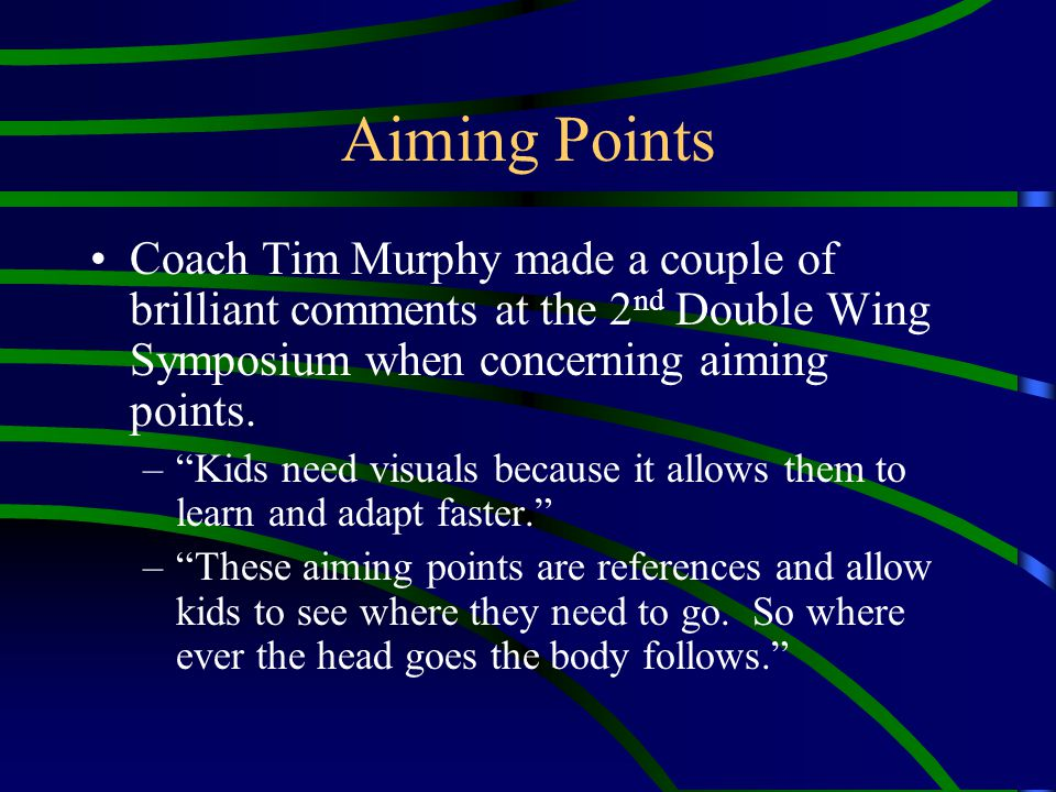 Aiming Points Coach Tim Murphy made a couple of brilliant comments at the 2nd Double Wing Symposium when concerning aiming points.