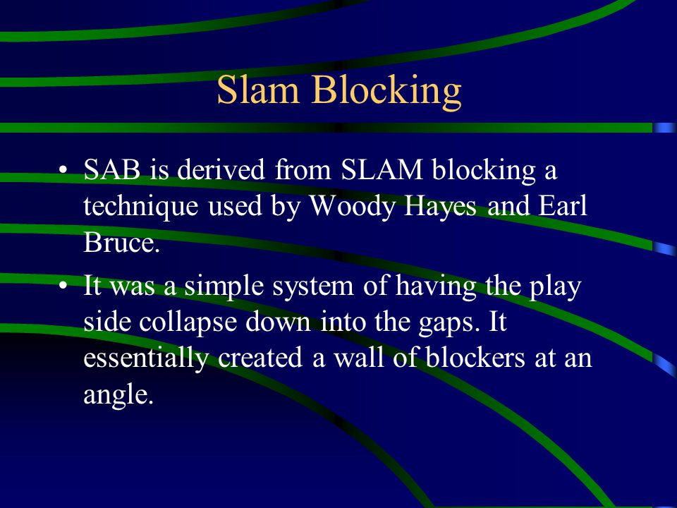 Slam Blocking SAB is derived from SLAM blocking a technique used by Woody Hayes and Earl Bruce.