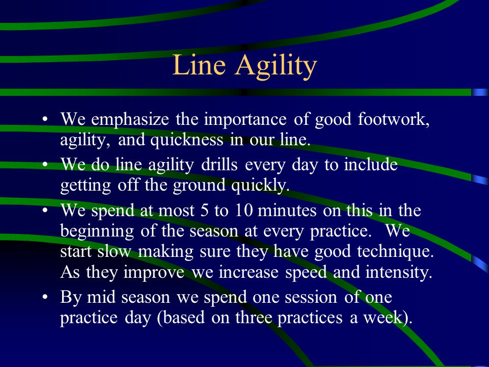 Line Agility We emphasize the importance of good footwork, agility, and quickness in our line.