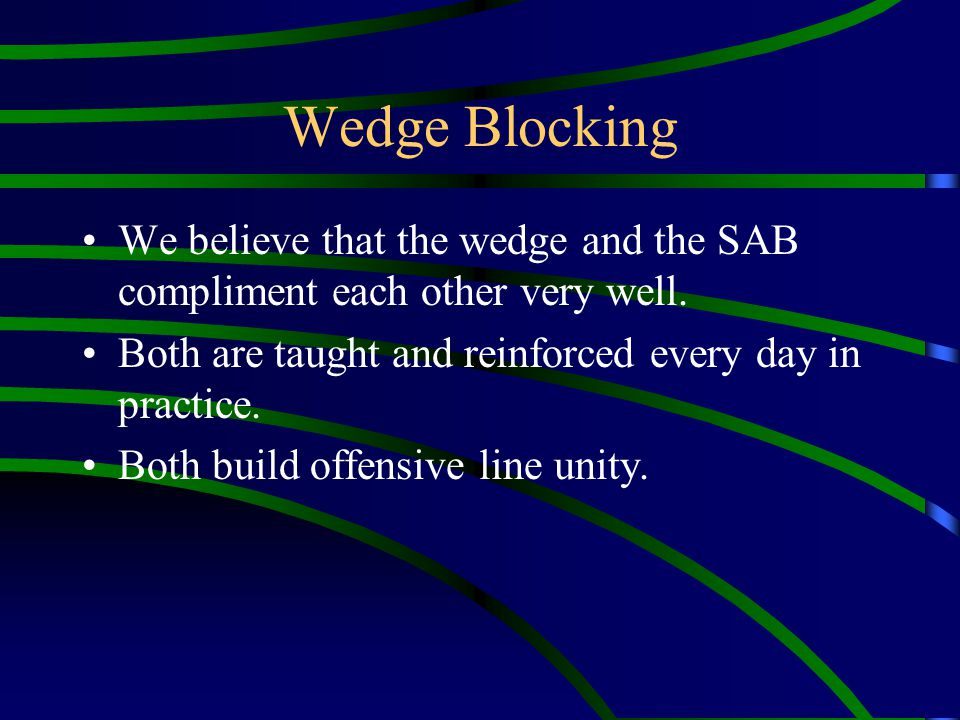 Wedge Blocking We believe that the wedge and the SAB compliment each other very well. Both are taught and reinforced every day in practice.