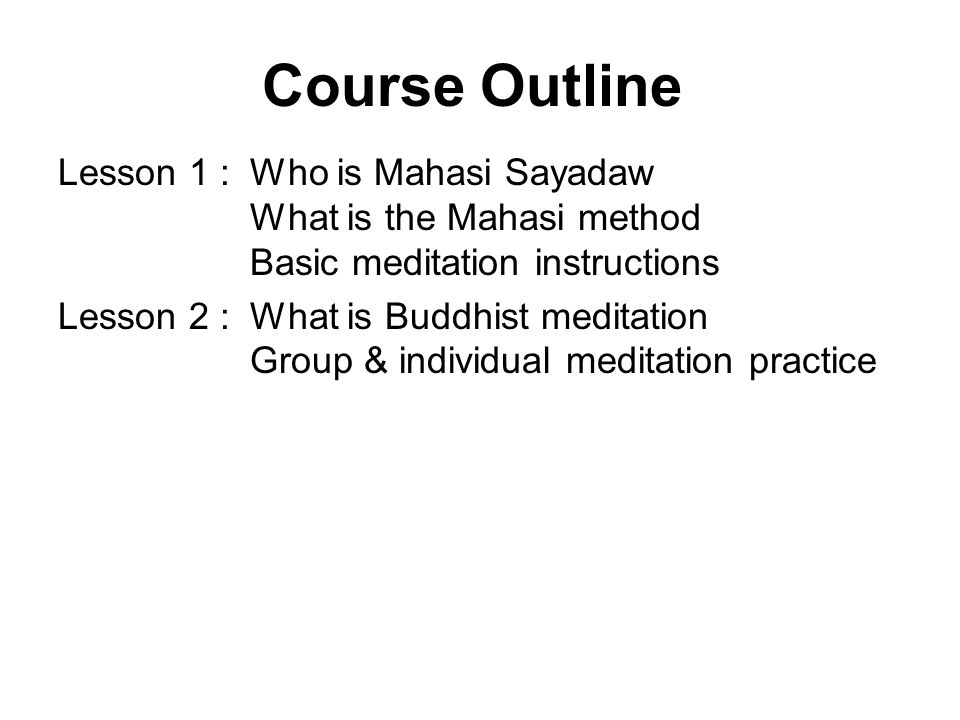 Course Outline Lesson 1 : Who is Mahasi Sayadaw What is the Mahasi method Basic meditation instructions.