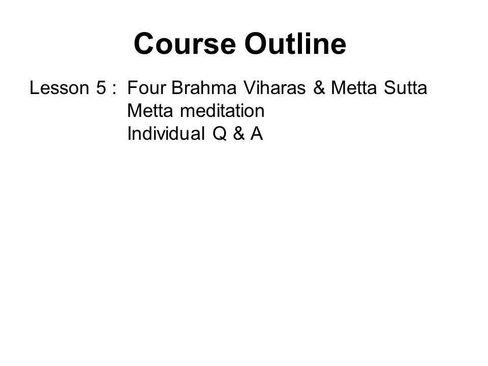 Course Outline Lesson 5 : Four Brahma Viharas & Metta Sutta Metta meditation Individual Q & A.