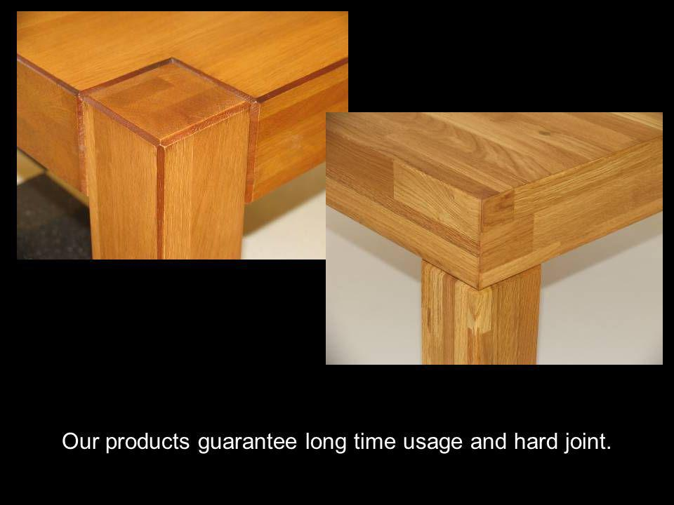 Our products guarantee long time usage and hard joint.
