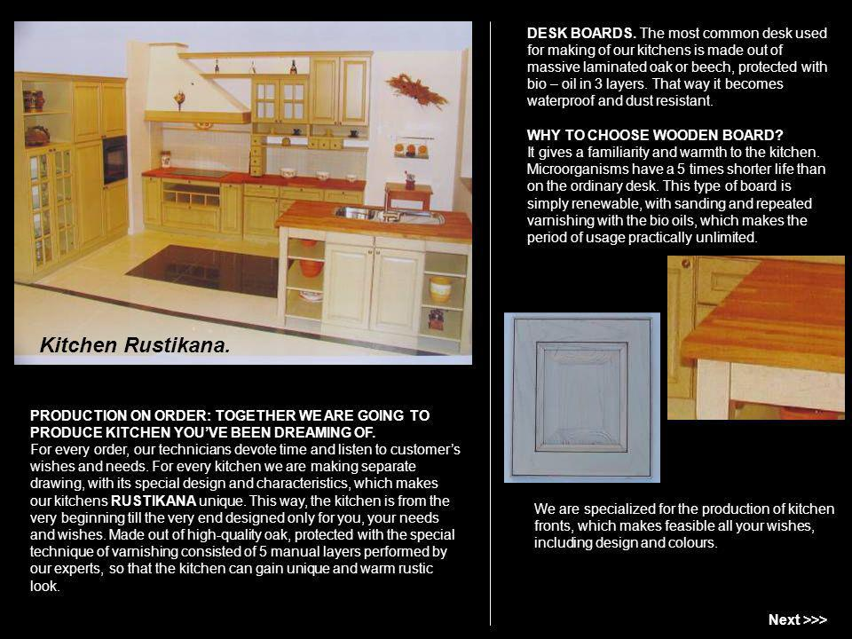 DESK BOARDS. The most common desk used for making of our kitchens is made out of massive laminated oak or beech, protected with bio – oil in 3 layers. That way it becomes waterproof and dust resistant. WHY TO CHOOSE WOODEN BOARD It gives a familiarity and warmth to the kitchen. Microorganisms have a 5 times shorter life than on the ordinary desk. This type of board is simply renewable, with sanding and repeated varnishing with the bio oils, which makes the period of usage practically unlimited.