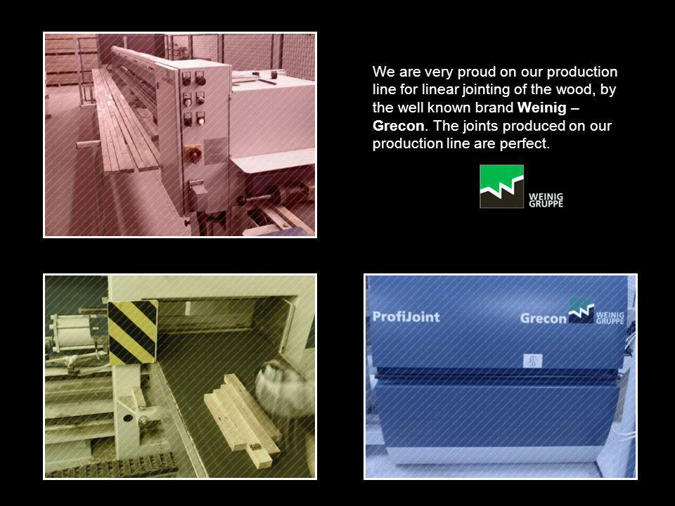 We are very proud on our production line for linear jointing of the wood, by the well known brand Weinig – Grecon.