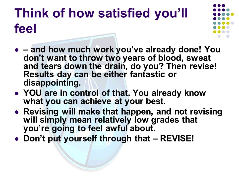 Think of how satisfied you'll feel