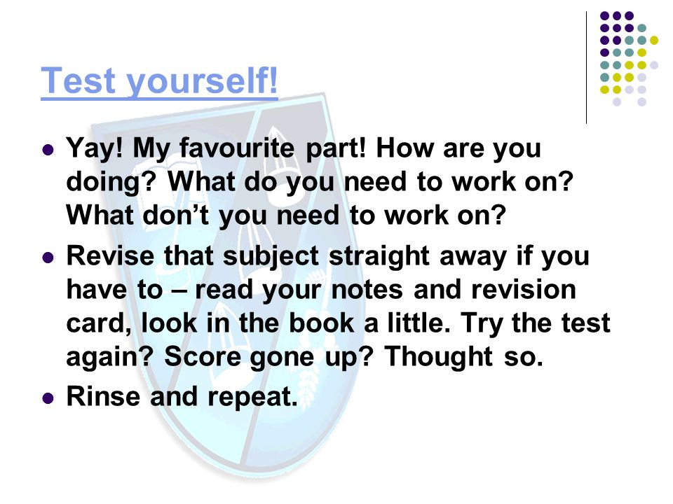 Test yourself! Yay! My favourite part! How are you doing What do you need to work on What don't you need to work on