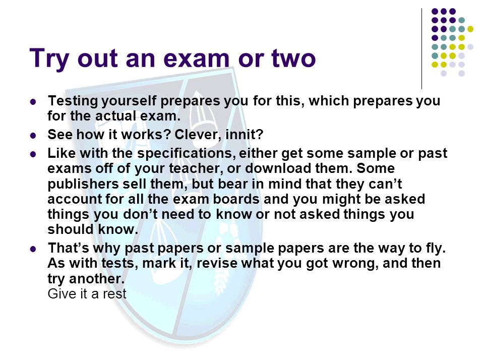 Try out an exam or two Testing yourself prepares you for this, which prepares you for the actual exam.