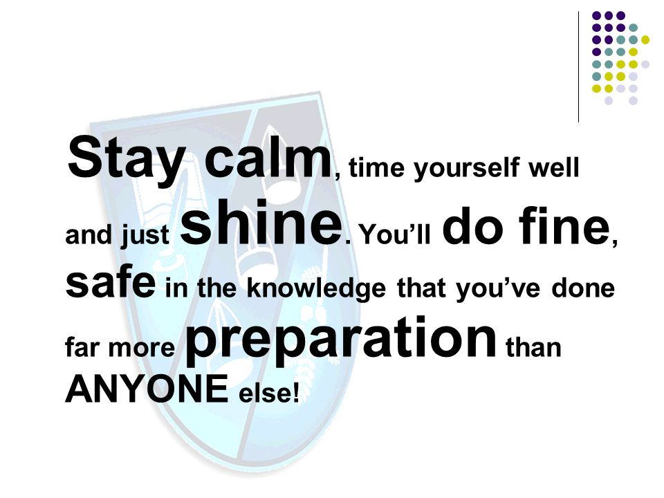 Stay calm, time yourself well and just shine