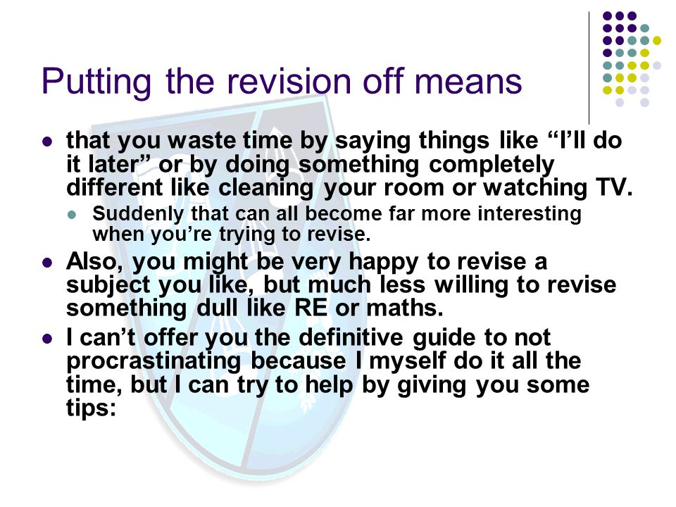 Putting the revision off means