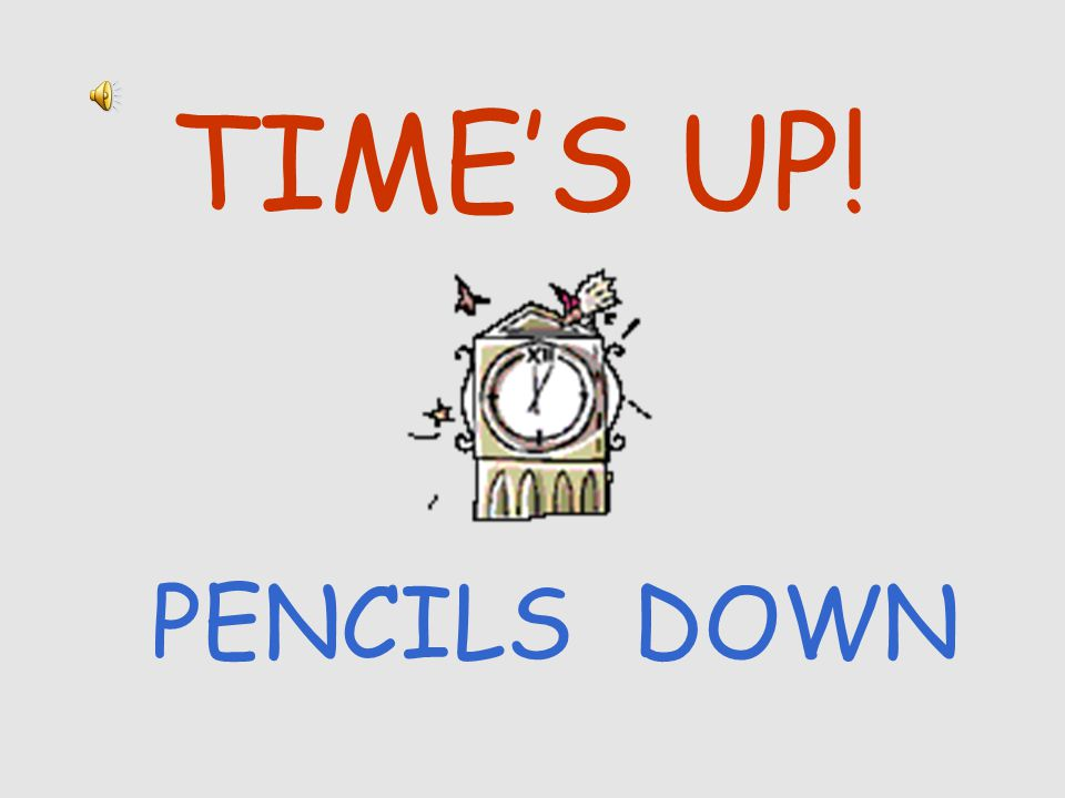 TIME'S UP! PENCILS DOWN
