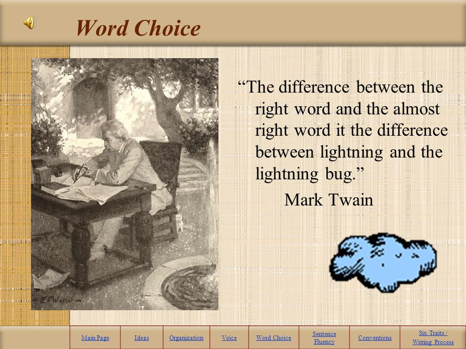 Word Choice The difference between the right word and the almost right word it the difference between lightning and the lightning bug.