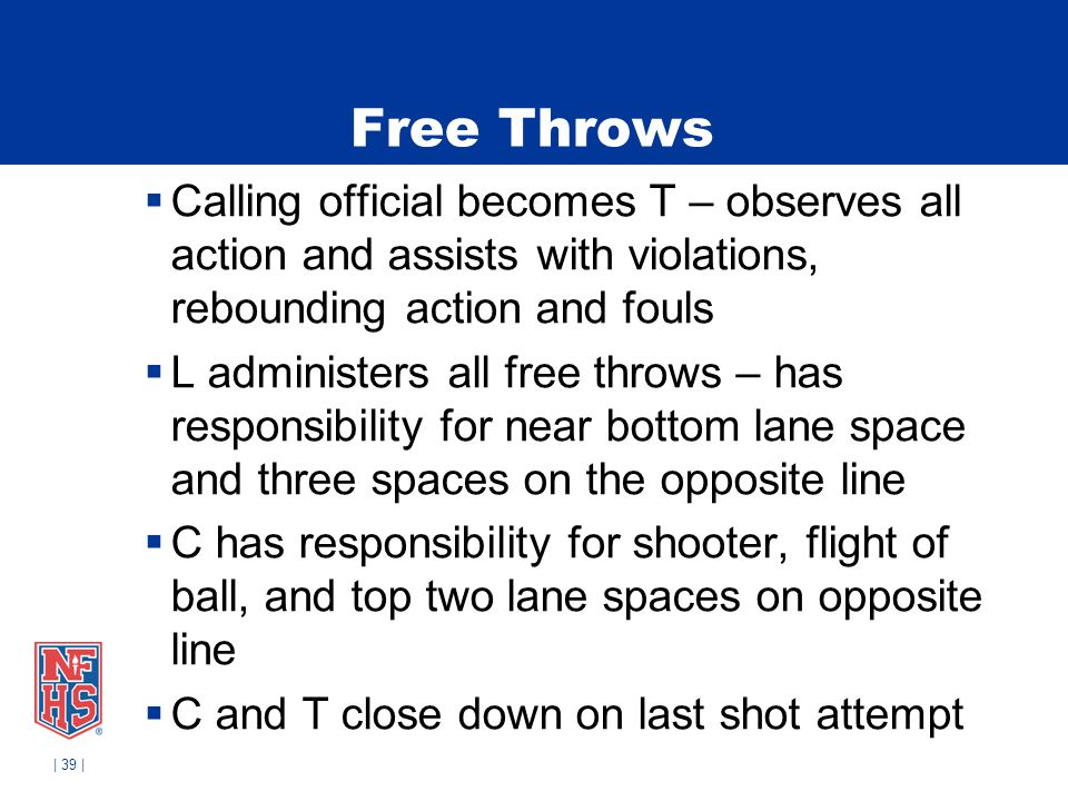 Free Throws Calling official becomes T – observes all action and assists with violations, rebounding action and fouls.