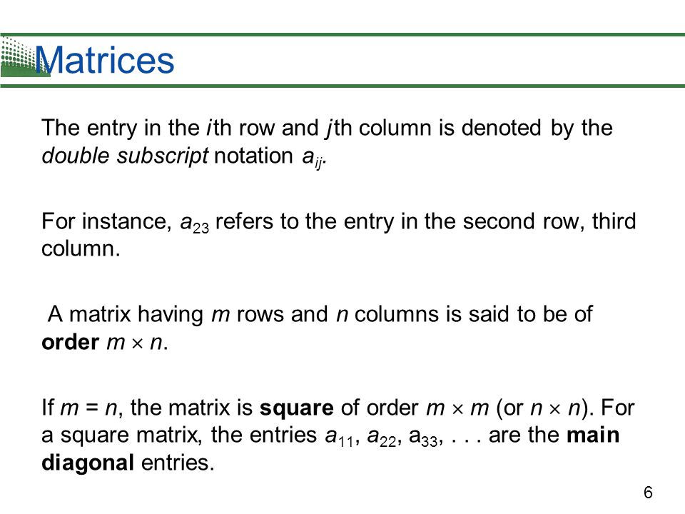 Matrices The entry in the i th row and j th column is denoted by the double subscript notation aij.