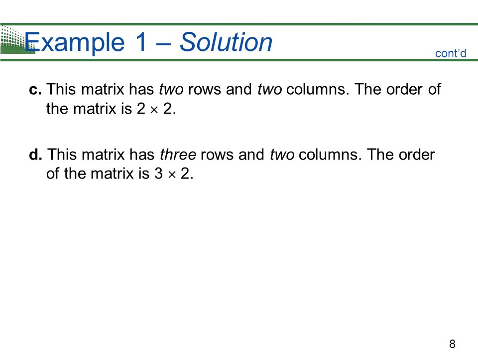 Example 1 – Solution cont'd. c. This matrix has two rows and two columns. The order of the matrix is 2  2.