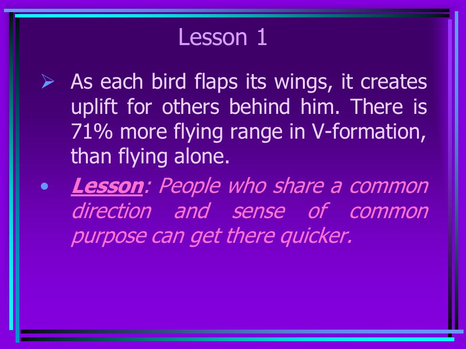 Lesson 1 As each bird flaps its wings, it creates uplift for others behind him. There is 71% more flying range in V-formation, than flying alone.