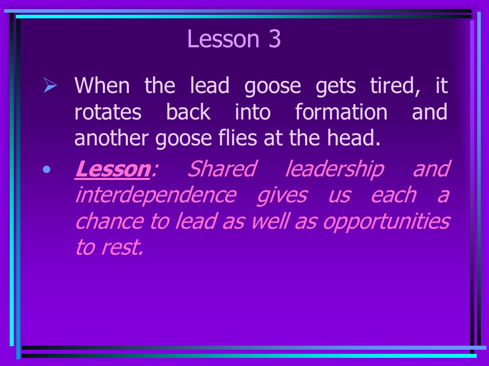 Lesson 3 When the lead goose gets tired, it rotates back into formation and another goose flies at the head.