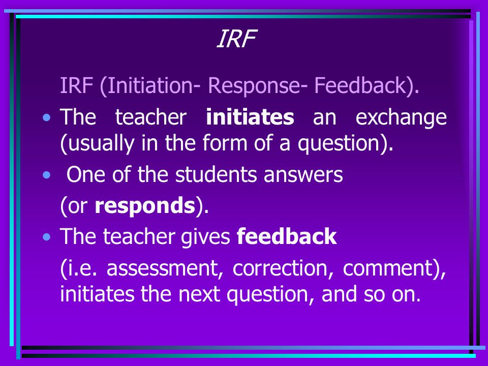 IRF IRF (Initiation- Response- Feedback).
