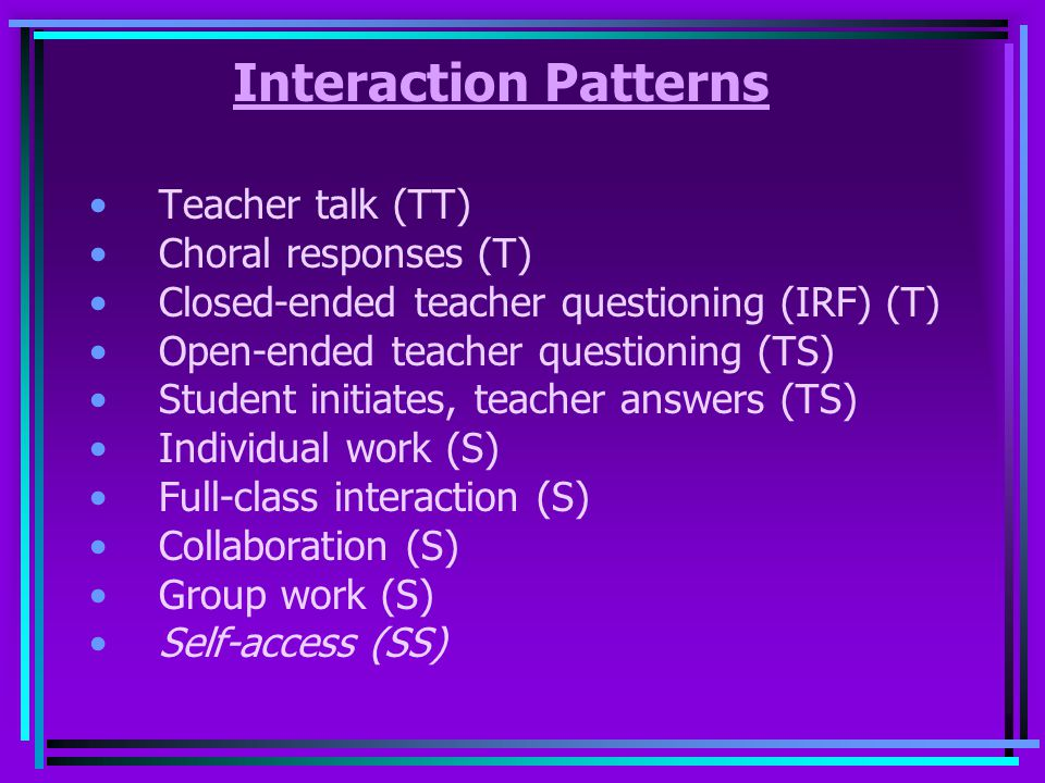 Interaction Patterns Teacher talk (TT) Choral responses (T)