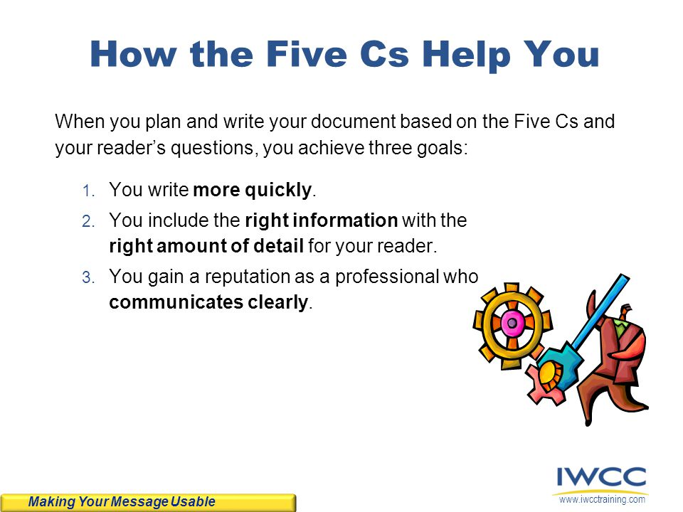 How the Five Cs Help You When you plan and write your document based on the Five Cs and your reader's questions, you achieve three goals: