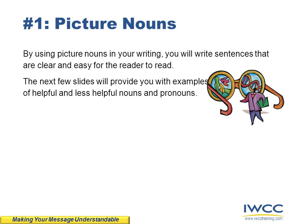 #1: Picture Nouns By using picture nouns in your writing, you will write sentences that are clear and easy for the reader to read.
