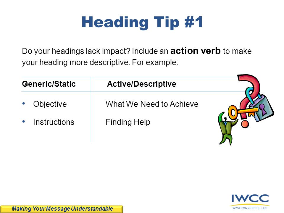 Heading Tip #1 Do your headings lack impact Include an action verb to make your heading more descriptive. For example: