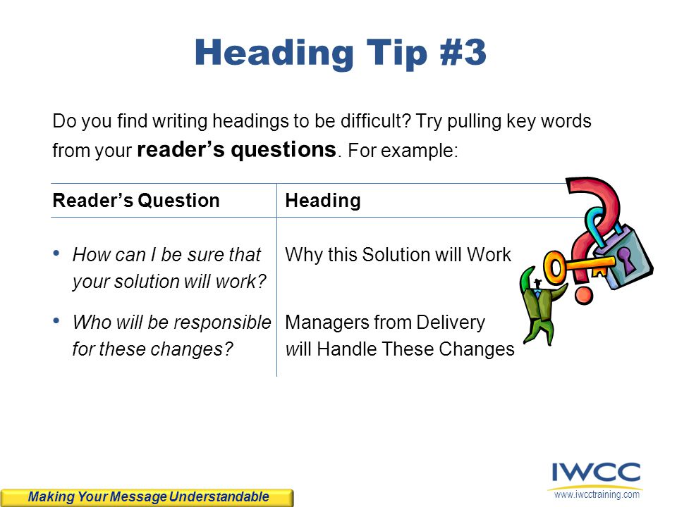 Heading Tip #3 Do you find writing headings to be difficult Try pulling key words from your reader's questions. For example: