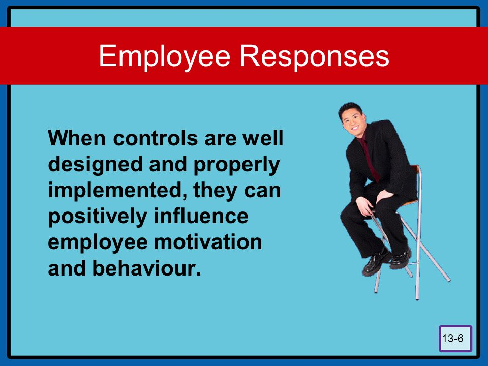 Employee Responses When controls are well designed and properly implemented, they can positively influence employee motivation and behaviour.