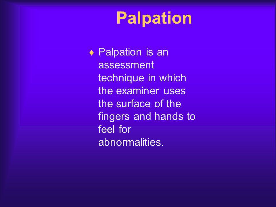 Palpation Palpation is an assessment technique in which the examiner uses the surface of the fingers and hands to feel for abnormalities.