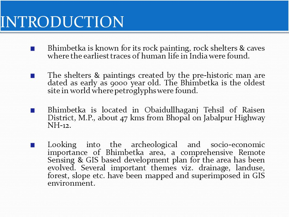 INTRODUCTION Bhimbetka is known for its rock painting, rock shelters & caves where the earliest traces of human life in India were found.