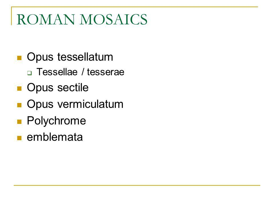 ROMAN MOSAICS Opus tessellatum Opus sectile Opus vermiculatum