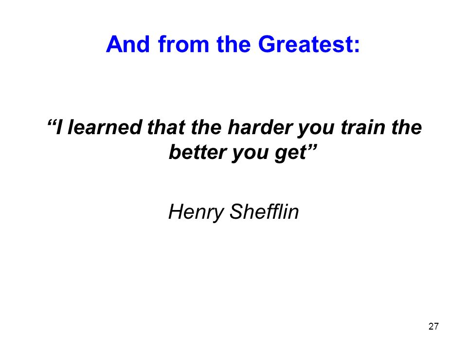 I learned that the harder you train the better you get